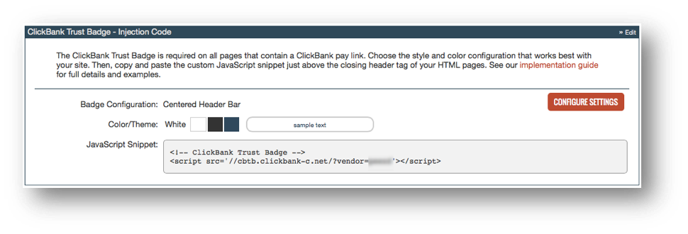 This image shows the ClickBank Trust Badge - Injection Code section of the user interface. The top section describes the ClickBank Trust Badge. The bottom section has three display fields: The Badge Configuration which is set to Centered Header Bar, the Color/Theme which is set to White, and the JavaScript Snippet which is a code sample. The sample JavaScript snippet is <!-- ClickBank Trust Badge --> <script scr='//cbtb.clickbank.net/?vendor=vendornickname'></script>. There is a Configure Settings button.