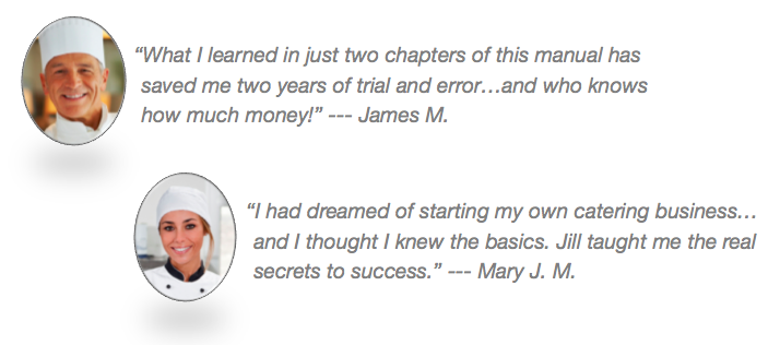 This image is an example of a testimonial. It includes two quotes about the product, placed next to photos of the people being quoted. The first quote is 'What I learned in just two chapters of this manual has saved me two years of trial and error...and who knows how much money! - James M.' The second quote is 'I had dreamed of starting my own catering business...and I thought I knew the basics. Jill taught me the real secrets to success. - Mary J. M.'